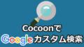 【Cocoonカスタマイズ】サイト内検索をGoogleカスタム検索に変更する方法