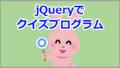 jQueryでクイズプログラムを作成【サンプル有】