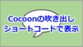 Cocoonの吹き出しをショートコードで表示する方法【WordPress】